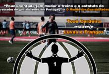 """""""Pouca vontade [em mudar o treino e o estatuto do  treinador de guarda-redes em Portugal]"""" – Luvas e Frangos, por Tozé Cerdeira"""