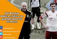 Iker Casillas: Del Bosque dedica crónica ao guarda-redes do FC Porto